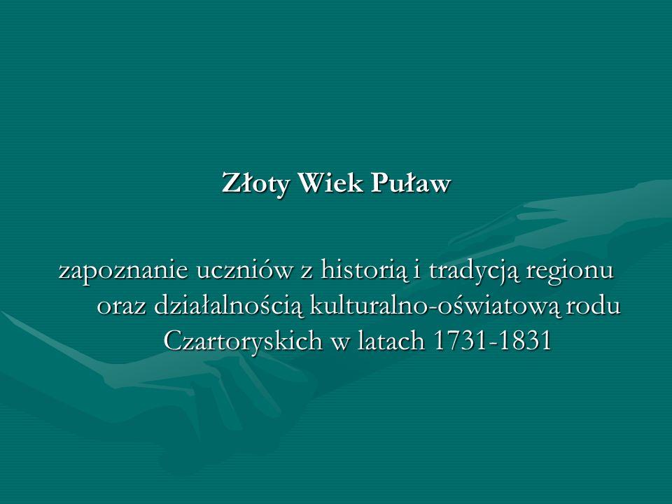 Złoty Wiek Puławzapoznanie uczniów z historią i tradycją regionu oraz działalnością kulturalno-oświatową rodu Czartoryskich w latach 1731-1831.