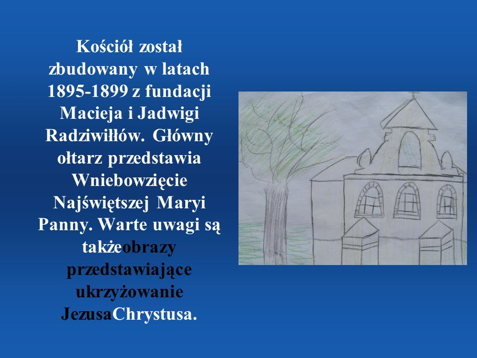 Kościół został zbudowany w latach 1895-1899 z fundacji Macieja i Jadwigi Radziwiłłów. Główny ołtarz przedstawia Wniebowzięcie Najświętszej Maryi Panny. Warte uwagi są takżeobrazy przedstawiające ukrzyżowanie JezusaChrystusa.