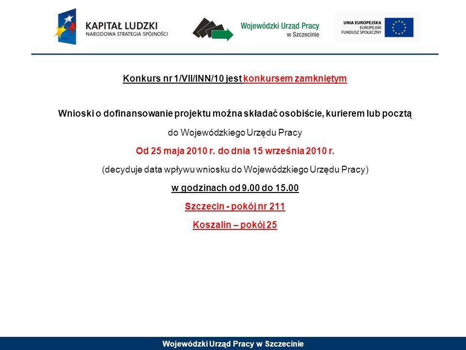 Konkurs nr 1/VII/INN/10 jest konkursem zamkniętym Wnioski o dofinansowanie projektu można składać osobiście, kurierem lub pocztą do Wojewódzkiego Urzędu Pracy Od 25 maja 2010 r.