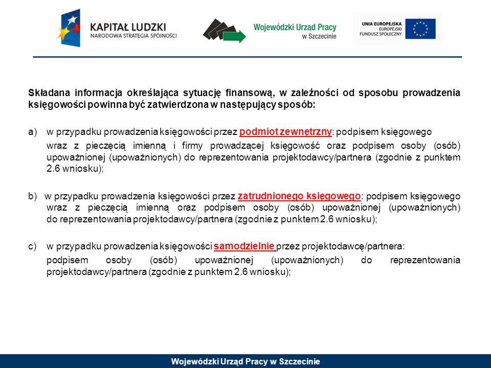 Składana informacja określająca sytuację finansową, w zależności od sposobu prowadzenia księgowości powinna być zatwierdzona w następujący sposób: a) w przypadku prowadzenia księgowości przez podmiot zewnętrzny: podpisem księgowego wraz z pieczęcią imienną i firmy prowadzącej księgowość oraz podpisem osoby (osób) upoważnionej (upoważnionych) do reprezentowania projektodawcy/partnera (zgodnie z punktem 2.6 wniosku); b) w przypadku prowadzenia księgowości przez zatrudnionego księgowego: podpisem księgowego wraz z pieczęcią imienną oraz podpisem osoby (osób) upoważnionej (upoważnionych) do reprezentowania projektodawcy/partnera (zgodnie z punktem 2.6 wniosku); c) w przypadku prowadzenia księgowości samodzielnie przez projektodawcę/partnera: podpisem osoby (osób) upoważnionej (upoważnionych) do reprezentowania projektodawcy/partnera (zgodnie z punktem 2.6 wniosku);