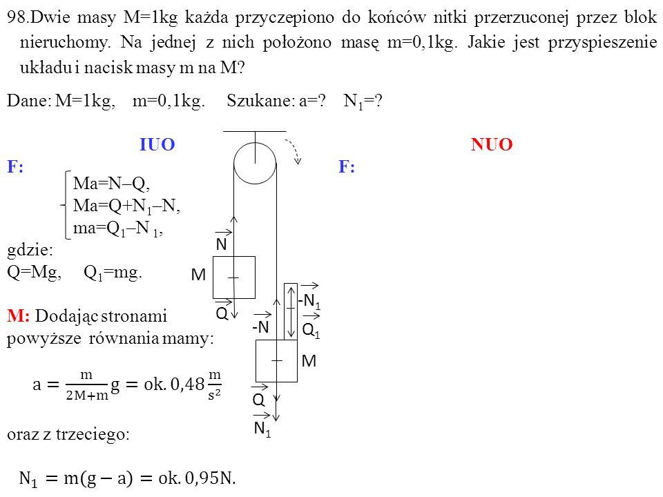 98.Dwie masy M=1kg każda przyczepiono do końców nitki przerzuconej przez blok nieruchomy. Na jednej z nich położono masę m=0,1kg. Jakie jest przyspieszenie układu i nacisk masy m na M