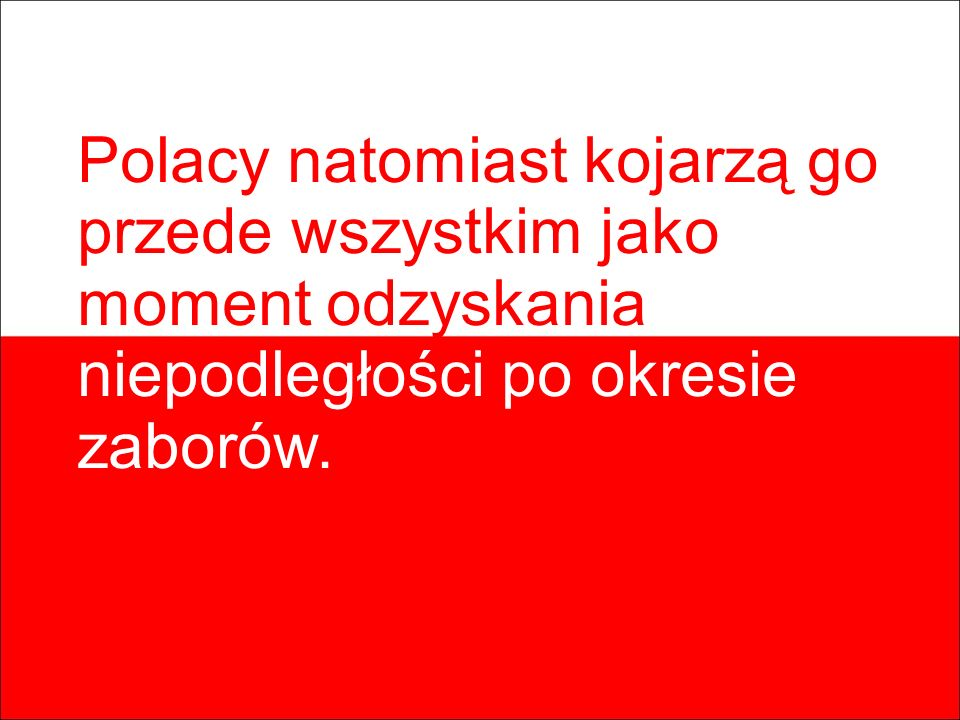 Polacy natomiast kojarzą go przede wszystkim jako moment odzyskania niepodległości po okresie zaborów.