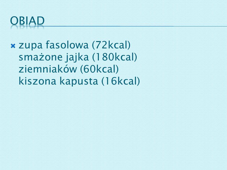 obiad zupa fasolowa (72kcal) smażone jajka (180kcal) ziemniaków (60kcal) kiszona kapusta (16kcal)