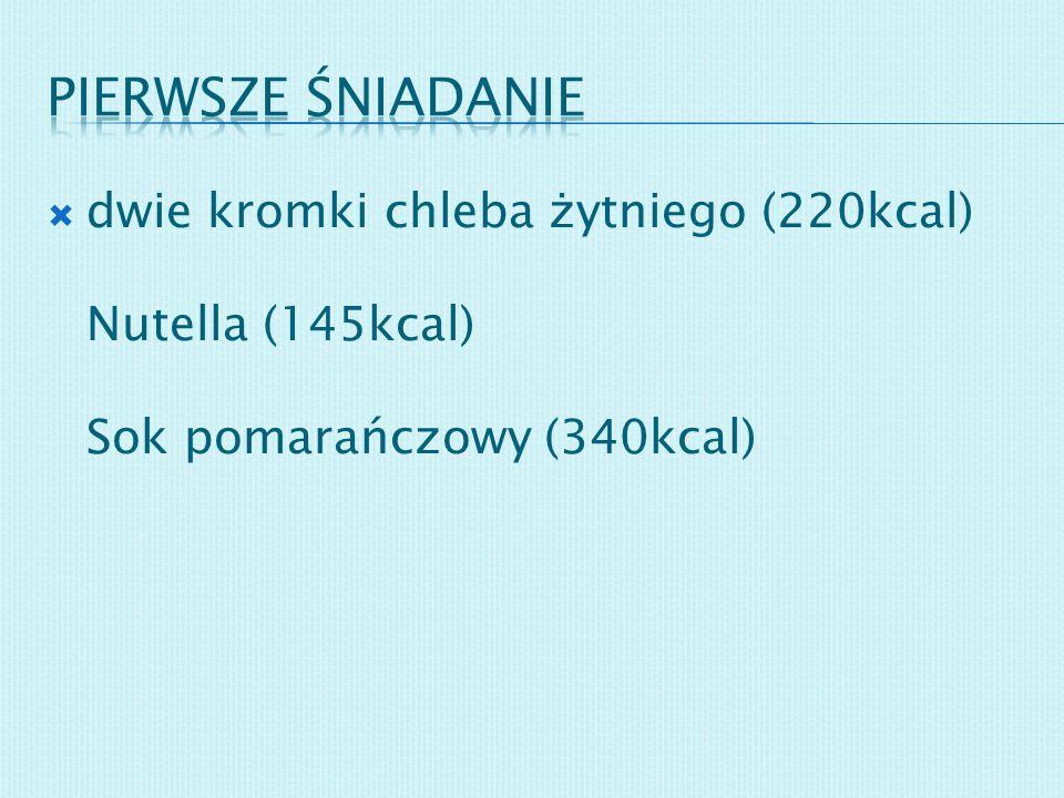Pierwsze śniadanie dwie kromki chleba żytniego (220kcal) Nutella (145kcal) Sok pomarańczowy (340kcal)