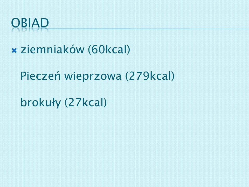 obiad ziemniaków (60kcal) Pieczeń wieprzowa (279kcal) brokuły (27kcal)