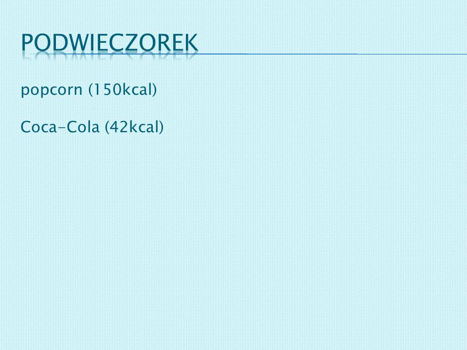 podwieczorek popcorn (150kcal) Coca-Cola (42kcal)