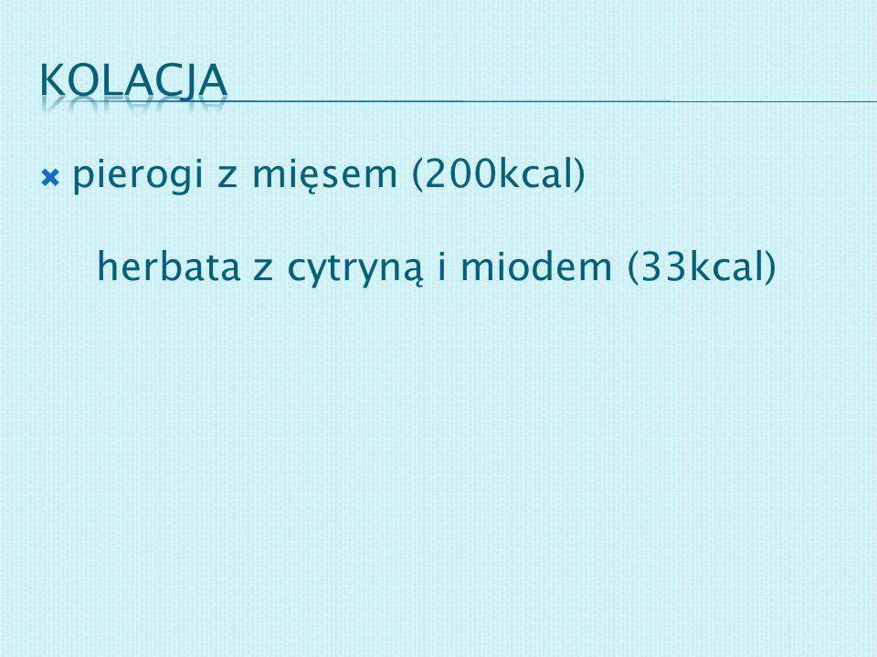 Kolacja pierogi z mięsem (200kcal) herbata z cytryną i miodem (33kcal)