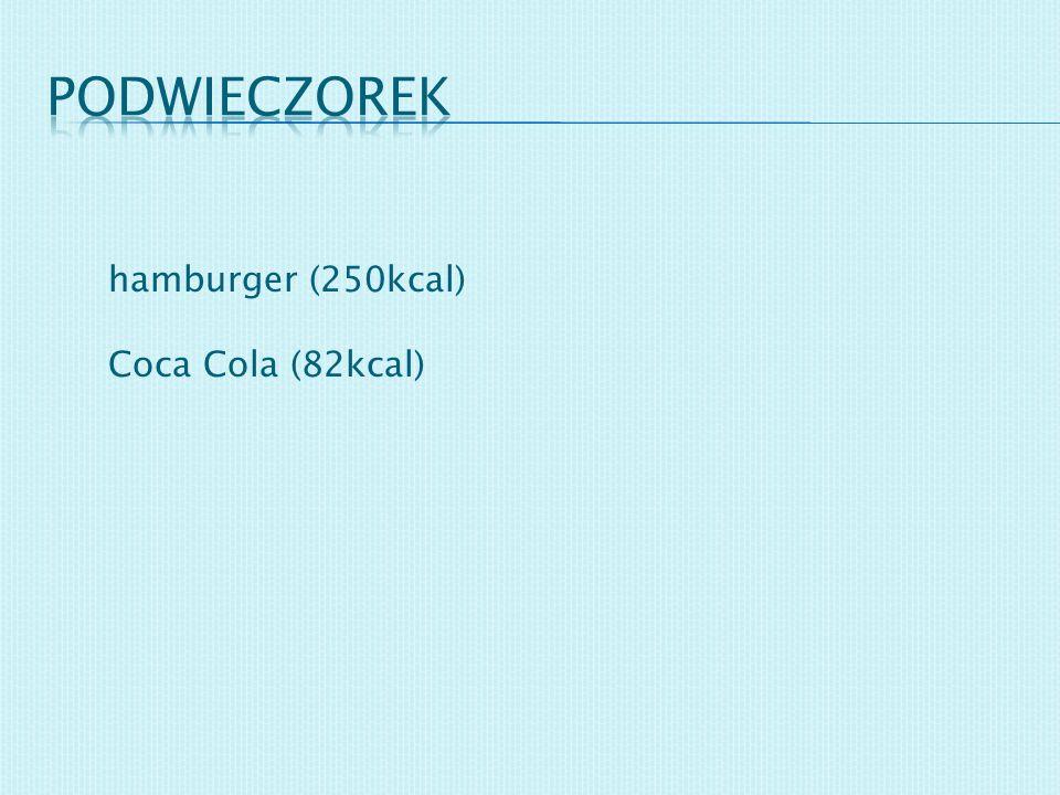 podwieczorek hamburger (250kcal) Coca Cola (82kcal)