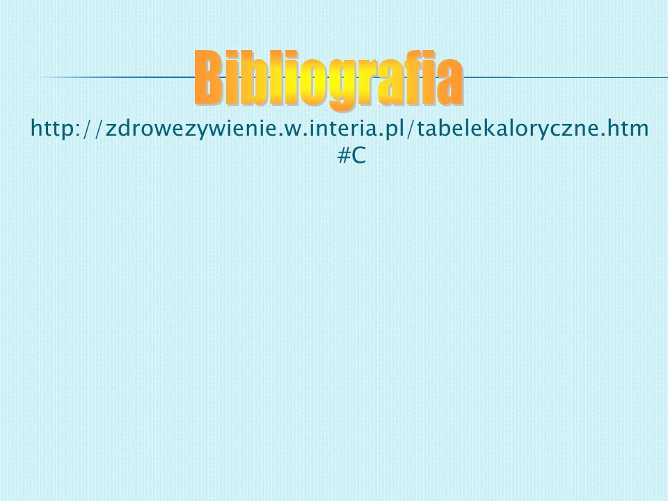 Bibliografia http://zdrowezywienie.w.interia.pl/tabelekaloryczne.htm#C