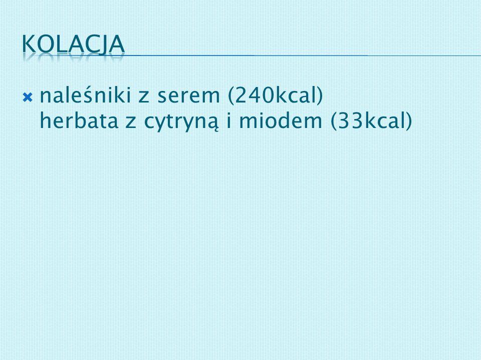 Kolacja naleśniki z serem (240kcal) herbata z cytryną i miodem (33kcal)