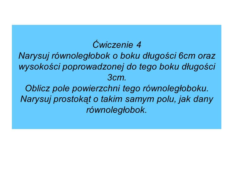 Ćwiczenie 4 Narysuj równoległobok o boku długości 6cm oraz wysokości poprowadzonej do tego boku długości 3cm.