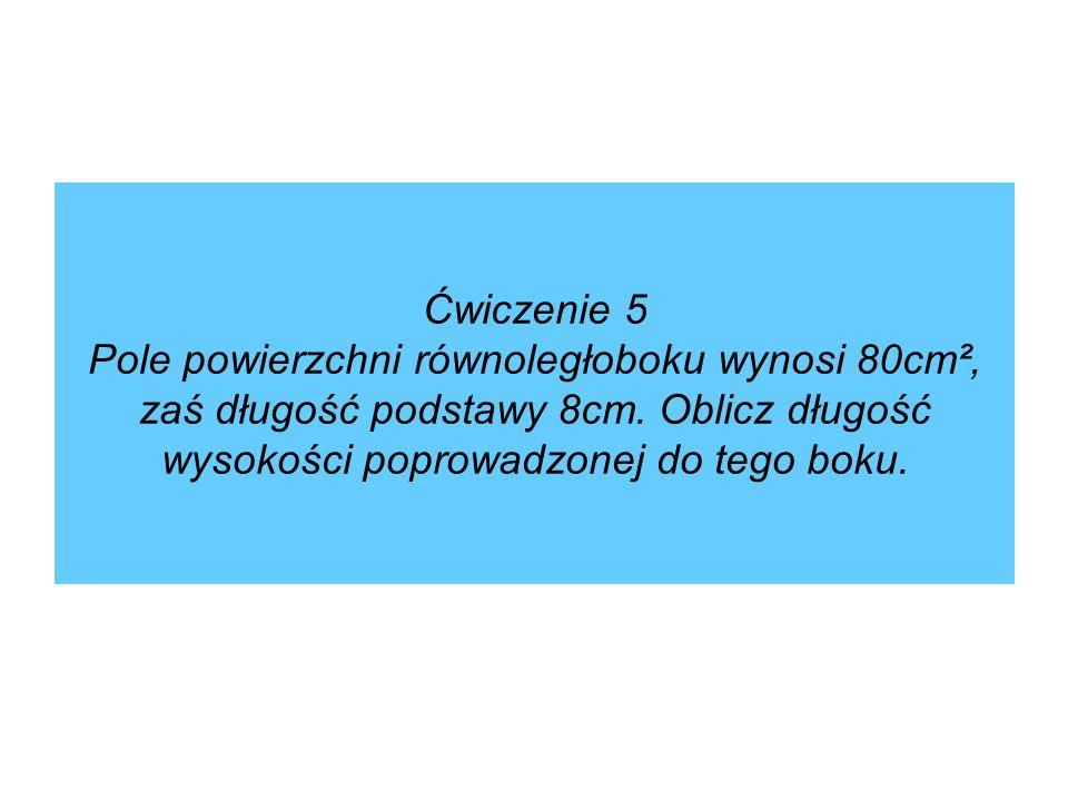 Ćwiczenie 5 Pole powierzchni równoległoboku wynosi 80cm², zaś długość podstawy 8cm.