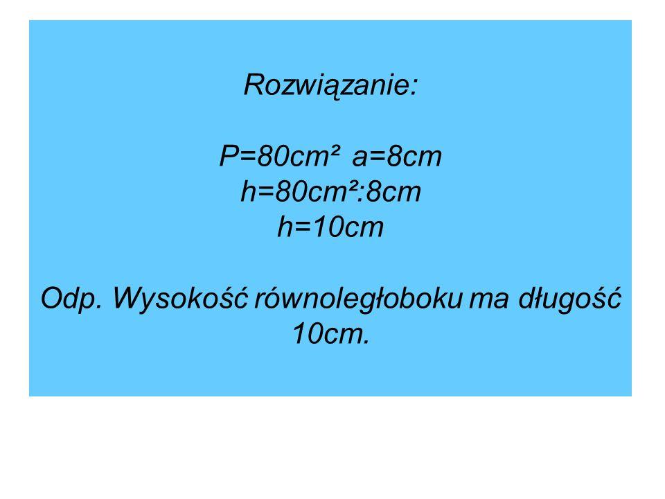 Rozwiązanie: P=80cm². a=8cm h=80cm²:8cm h=10cm Odp
