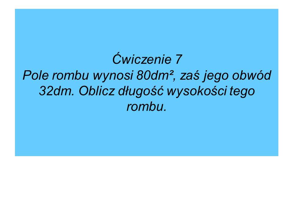 Ćwiczenie 7 Pole rombu wynosi 80dm², zaś jego obwód 32dm