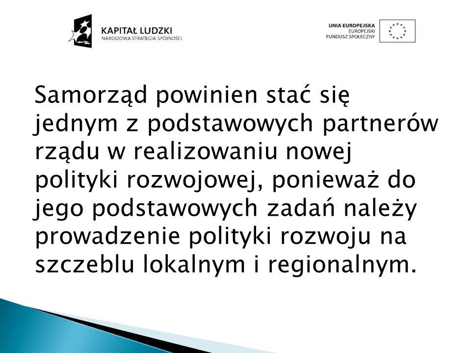 Samorząd powinien stać się jednym z podstawowych partnerów rządu w realizowaniu nowej polityki rozwojowej, ponieważ do jego podstawowych zadań należy prowadzenie polityki rozwoju na szczeblu lokalnym i regionalnym.