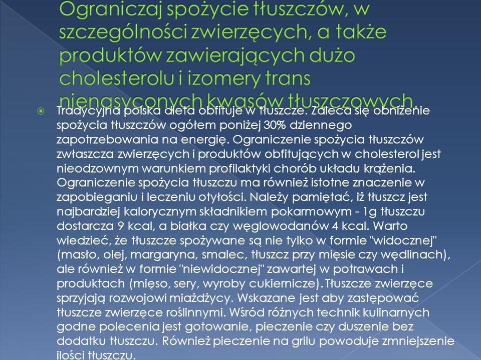Ograniczaj spożycie tłuszczów, w szczególności zwierzęcych, a także produktów zawierających dużo cholesterolu i izomery trans nienasyconych kwasów tłuszczowych.