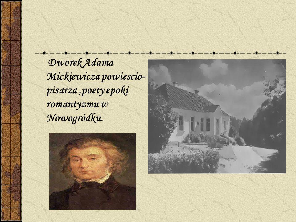 Dworek Adama Mickiewicza powiescio- pisarza ,poety epoki romantyzmu w Nowogródku.