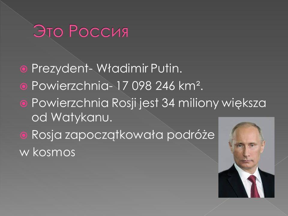 Это Россия Prezydent- Władimir Putin. Powierzchnia- 17 098 246 km².