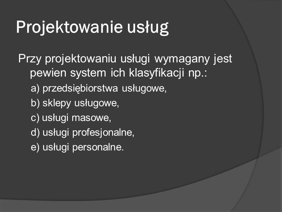 Projektowanie usług Przy projektowaniu usługi wymagany jest pewien system ich klasyfikacji np.: a) przedsiębiorstwa usługowe,