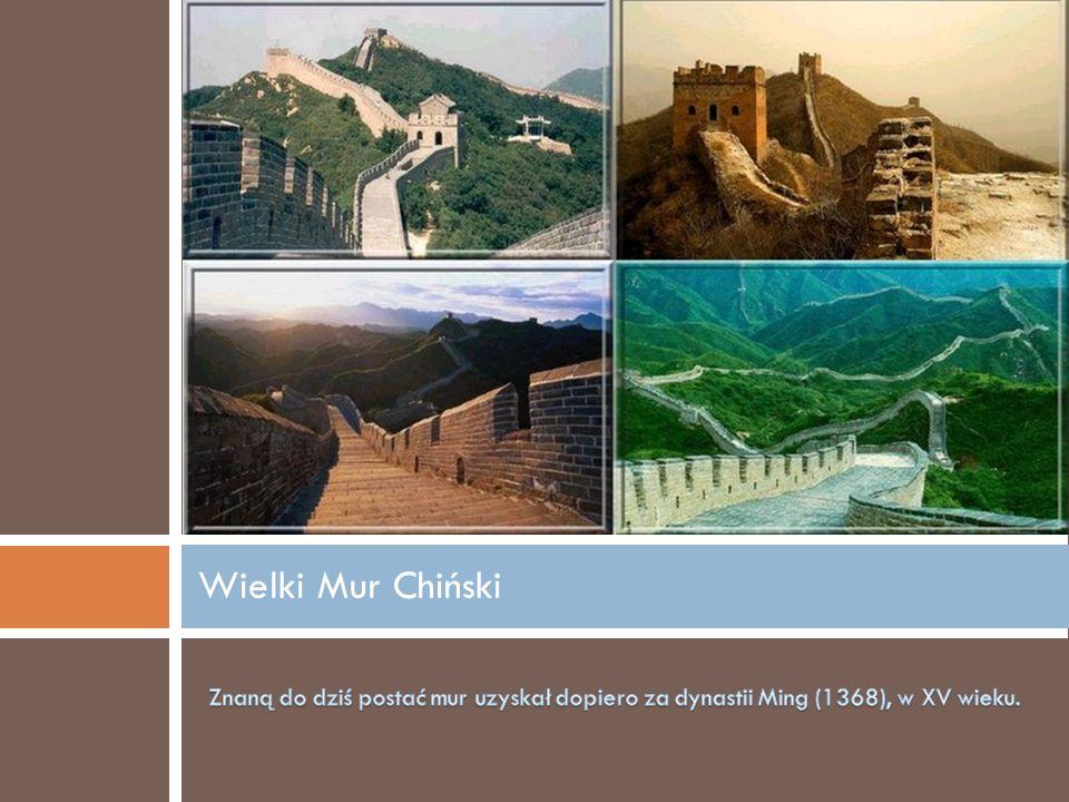 Wielki Mur Chiński Znaną do dziś postać mur uzyskał dopiero za dynastii Ming (1368), w XV wieku.