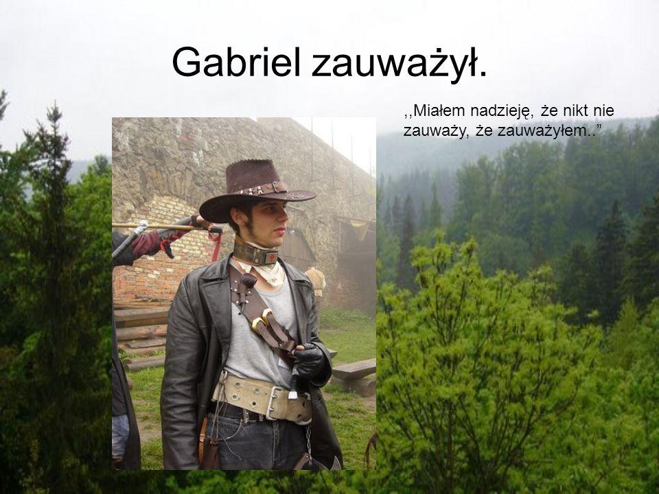 Gabriel zauważył. ,,Miałem nadzieję, że nikt nie zauważy, że zauważyłem..