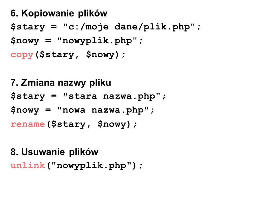 6. Kopiowanie plików $stary = c:/moje dane/plik.php ; $nowy = nowyplik.php ; copy($stary, $nowy);