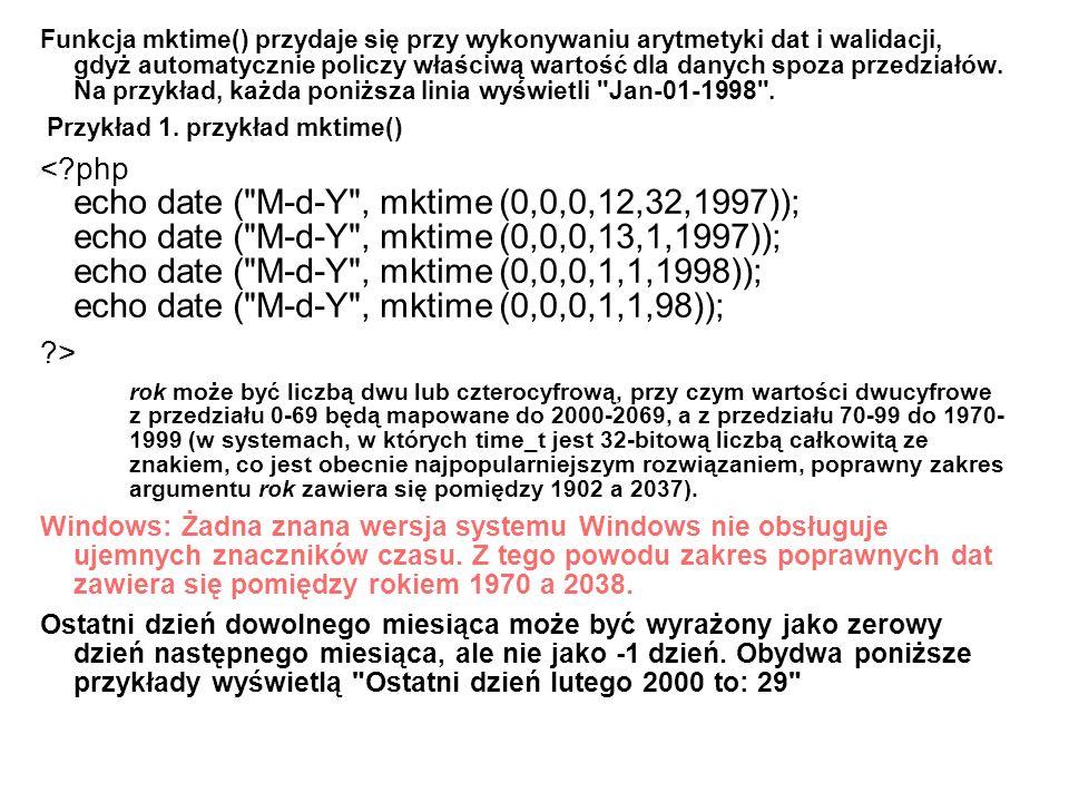 Funkcja mktime() przydaje się przy wykonywaniu arytmetyki dat i walidacji, gdyż automatycznie policzy właściwą wartość dla danych spoza przedziałów. Na przykład, każda poniższa linia wyświetli Jan-01-1998 .