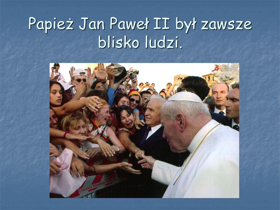 Papież Jan Paweł II był zawsze blisko ludzi.