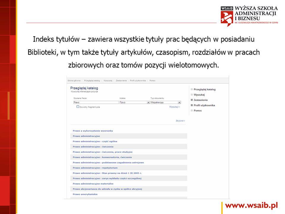 Indeks tytułów – zawiera wszystkie tytuły prac będących w posiadaniu Biblioteki, w tym także tytuły artykułów, czasopism, rozdziałów w pracach zbiorowych oraz tomów pozycji wielotomowych.