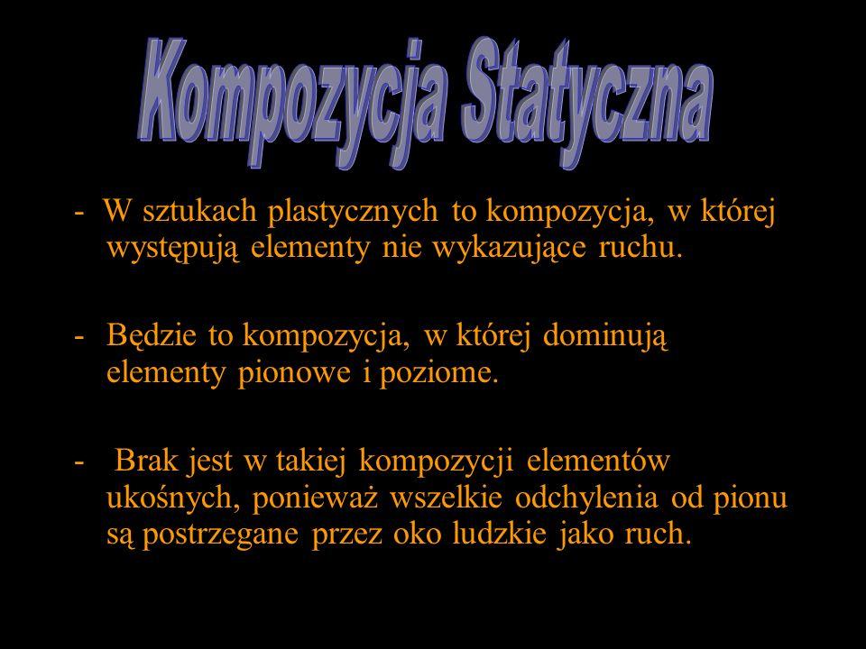 Kompozycja Statyczna- W sztukach plastycznych to kompozycja, w której występują elementy nie wykazujące ruchu.
