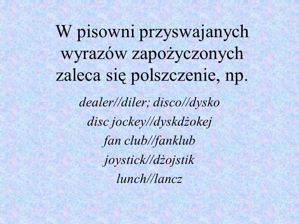 W pisowni przyswajanych wyrazów zapożyczonych zaleca się polszczenie, np.