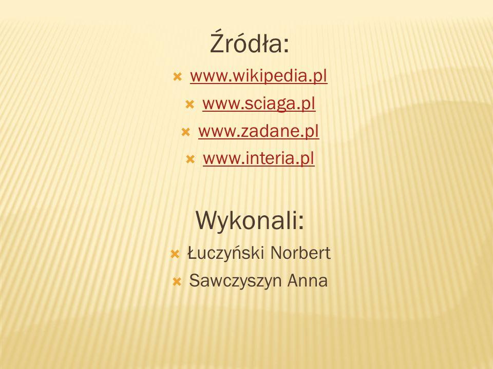 Źródła: Wykonali: www.wikipedia.pl www.sciaga.pl www.zadane.pl