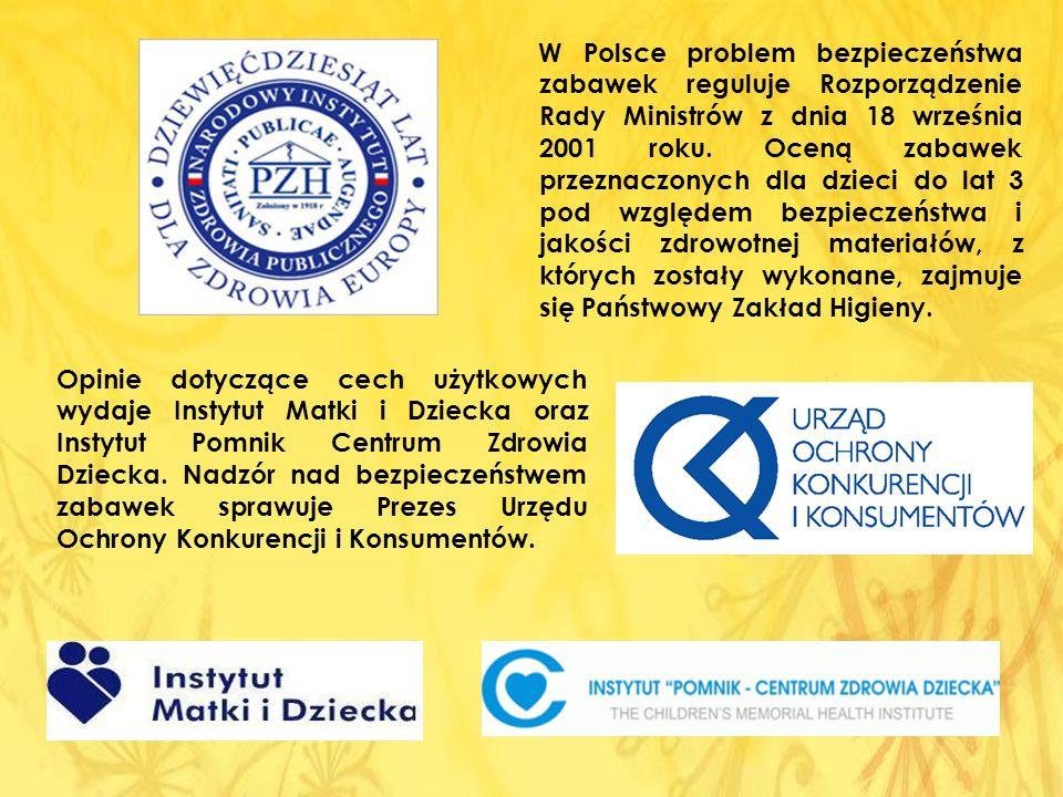 W Polsce problem bezpieczeństwa zabawek reguluje Rozporządzenie Rady Ministrów z dnia 18 września 2001 roku. Oceną zabawek przeznaczonych dla dzieci do lat 3 pod względem bezpieczeństwa i jakości zdrowotnej materiałów, z których zostały wykonane, zajmuje się Państwowy Zakład Higieny.
