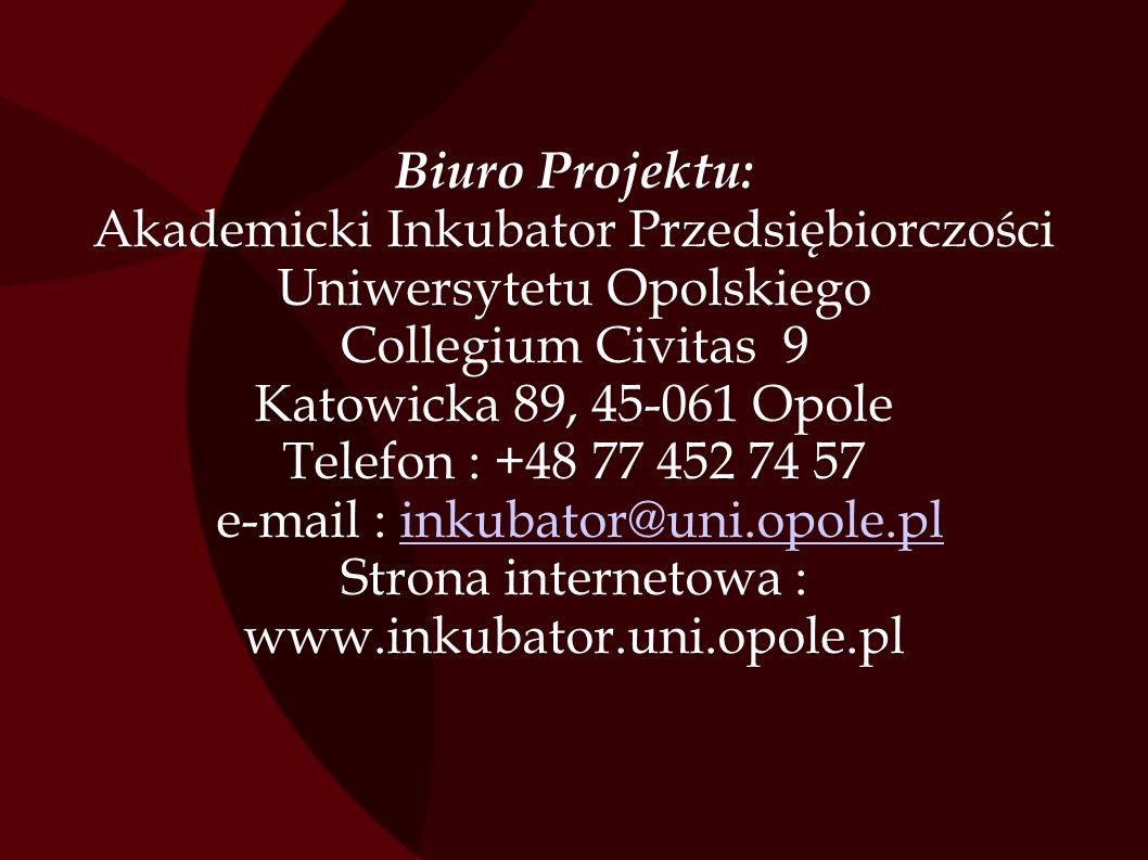 Biuro Projektu: Akademicki Inkubator Przedsiębiorczości Uniwersytetu Opolskiego Collegium Civitas 9 Katowicka 89, 45-061 Opole Telefon : +48 77 452 74 57 e-mail : inkubator@uni.opole.pl Strona internetowa : www.inkubator.uni.opole.pl