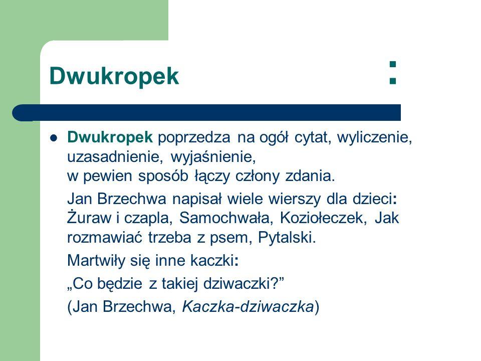 Dwukropek : Dwukropek poprzedza na ogół cytat, wyliczenie, uzasadnienie, wyjaśnienie, w pewien sposób łączy człony zdania.