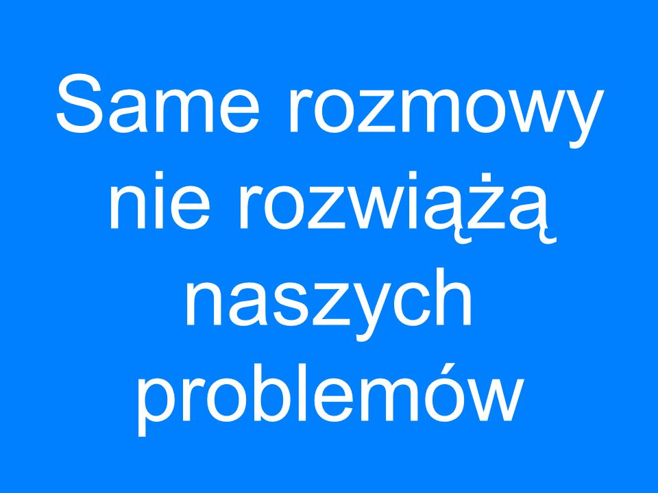 Same rozmowy nie rozwiążą naszych problemów