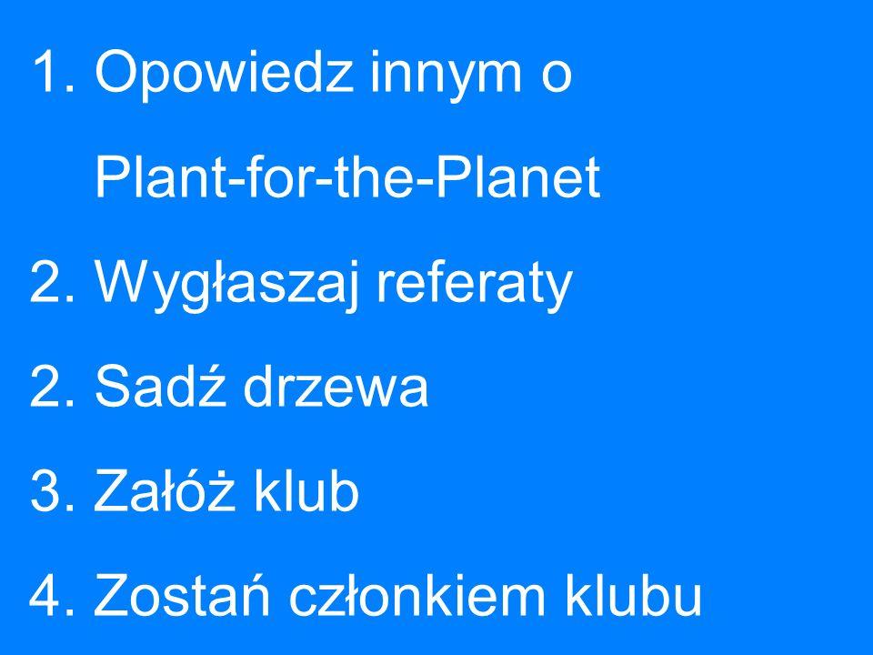 1. Opowiedz innym o. Plant-for-the-Planet 2. Wygłaszaj referaty 2