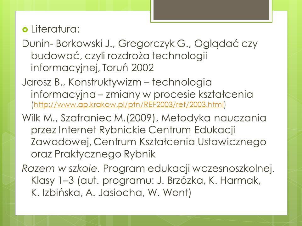 Literatura: Dunin- Borkowski J., Gregorczyk G., Oglądać czy budować, czyli rozdroża technologii informacyjnej, Toruń 2002.