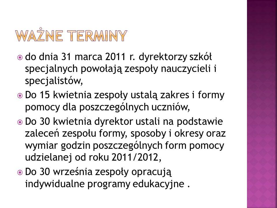 Ważne terminy do dnia 31 marca 2011 r. dyrektorzy szkół specjalnych powołają zespoły nauczycieli i specjalistów,