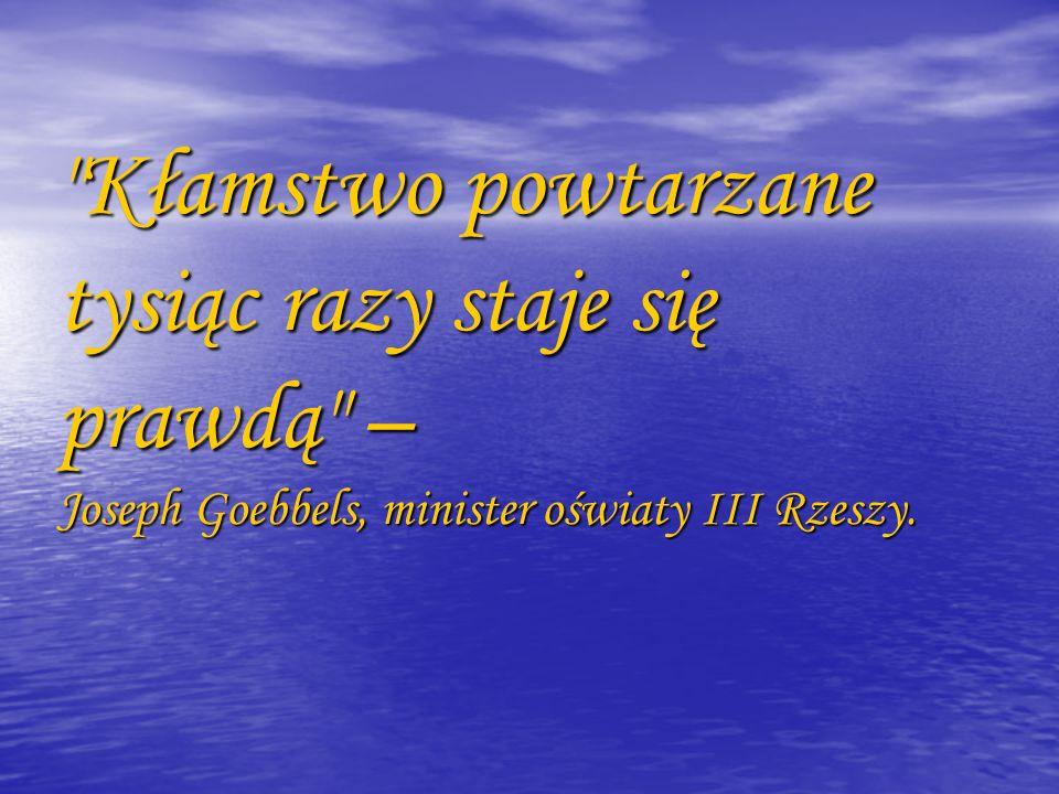Kłamstwo powtarzane tysiąc razy staje się prawdą – Joseph Goebbels, minister oświaty III Rzeszy.