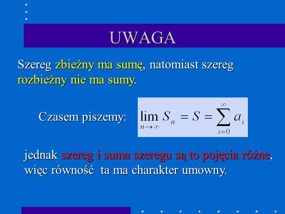 UWAGA Szereg zbieżny ma sumę, natomiast szereg rozbieżny nie ma sumy.