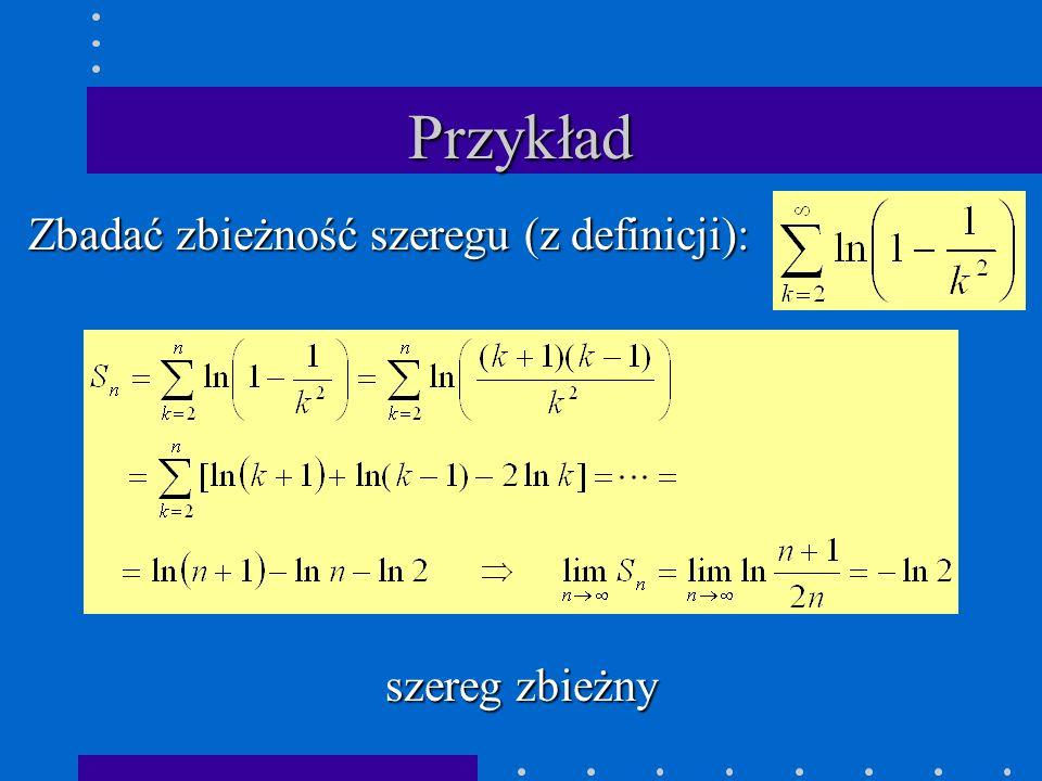 Przykład Zbadać zbieżność szeregu (z definicji): szereg zbieżny