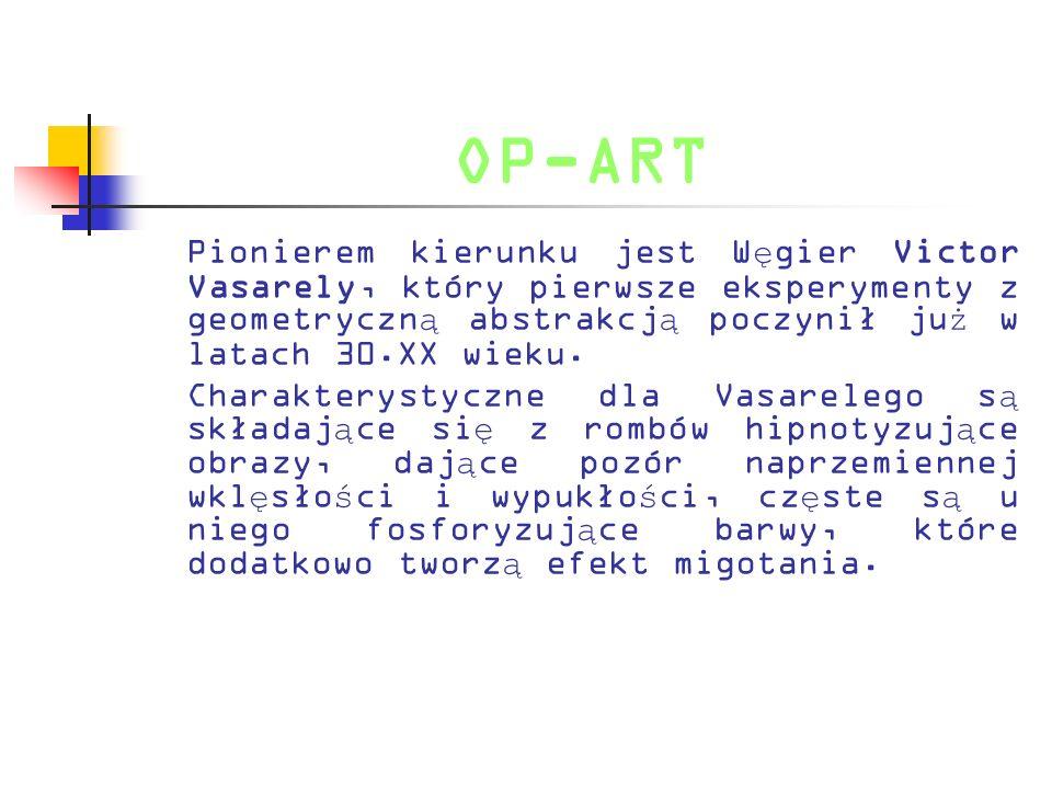 OP-ART Pionierem kierunku jest Węgier Victor Vasarely, który pierwsze eksperymenty z geometryczną abstrakcją poczynił już w latach 30.XX wieku.