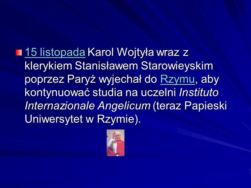 15 listopada Karol Wojtyła wraz z klerykiem Stanisławem Starowieyskim poprzez Paryż wyjechał do Rzymu, aby kontynuować studia na uczelni Instituto Internazionale Angelicum (teraz Papieski Uniwersytet w Rzymie).