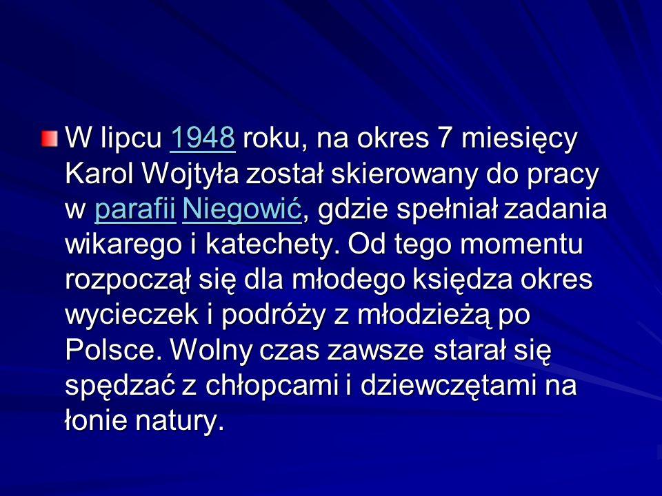 W lipcu 1948 roku, na okres 7 miesięcy Karol Wojtyła został skierowany do pracy w parafii Niegowić, gdzie spełniał zadania wikarego i katechety.