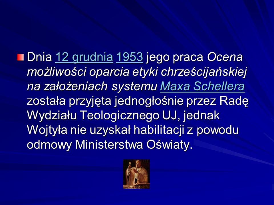 Dnia 12 grudnia 1953 jego praca Ocena możliwości oparcia etyki chrześcijańskiej na założeniach systemu Maxa Schellera została przyjęta jednogłośnie przez Radę Wydziału Teologicznego UJ, jednak Wojtyła nie uzyskał habilitacji z powodu odmowy Ministerstwa Oświaty.