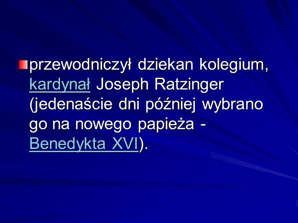 przewodniczył dziekan kolegium, kardynał Joseph Ratzinger (jedenaście dni później wybrano go na nowego papieża - Benedykta XVI).