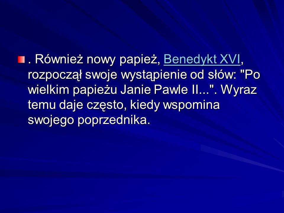 Również nowy papież, Benedykt XVI, rozpoczął swoje wystąpienie od słów: Po wielkim papieżu Janie Pawle II... .