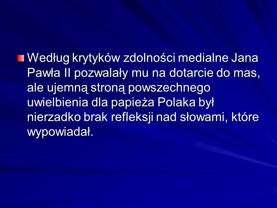 Według krytyków zdolności medialne Jana Pawła II pozwalały mu na dotarcie do mas, ale ujemną stroną powszechnego uwielbienia dla papieża Polaka był nierzadko brak refleksji nad słowami, które wypowiadał.