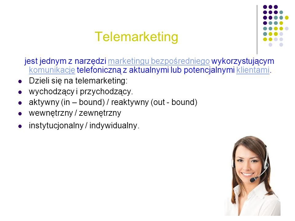 Telemarketing jest jednym z narzędzi marketingu bezpośredniego wykorzystującym komunikację telefoniczną z aktualnymi lub potencjalnymi klientami.